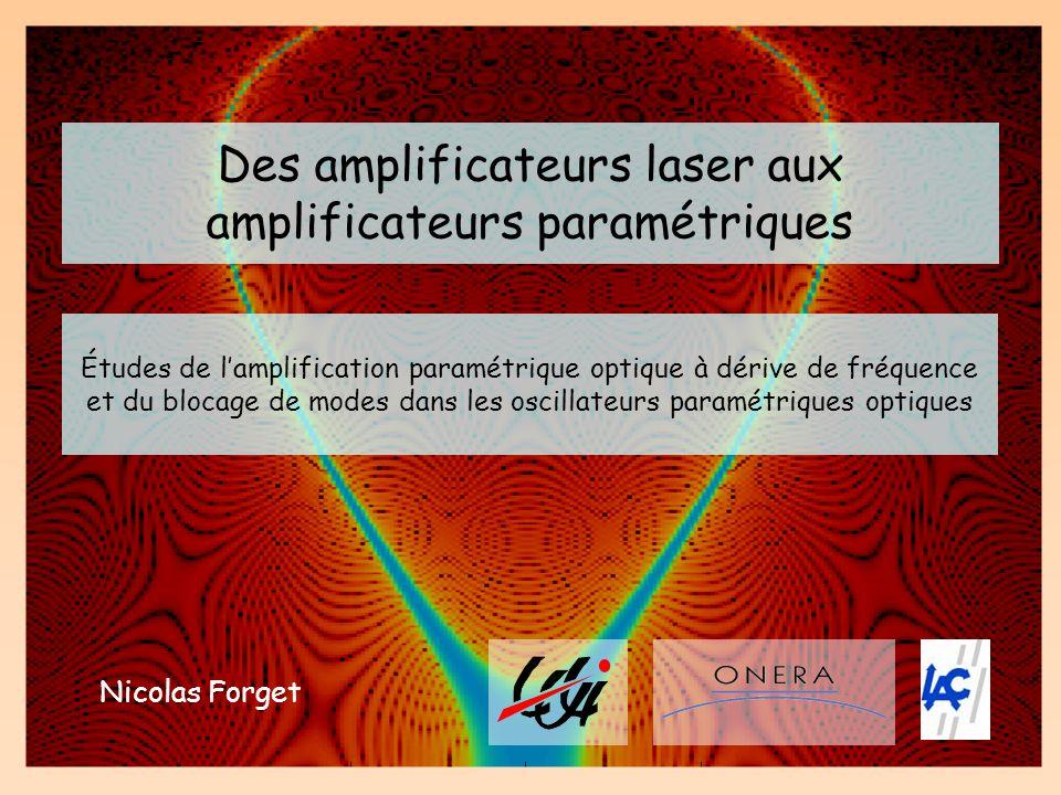 Des amplificateurs laser aux amplificateurs paramétriques Nicolas Forget Études de lamplification paramétrique optique à dérive de fréquence et du blo