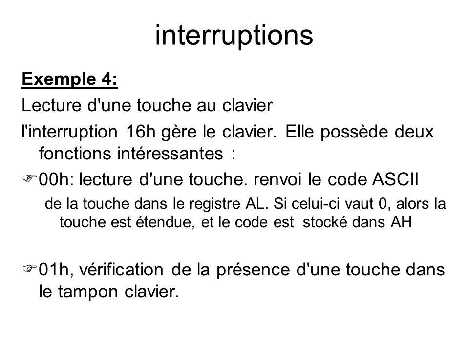 interruptions Exemple 4: Lecture d'une touche au clavier l'interruption 16h gère le clavier. Elle possède deux fonctions intéressantes : 00h: lecture