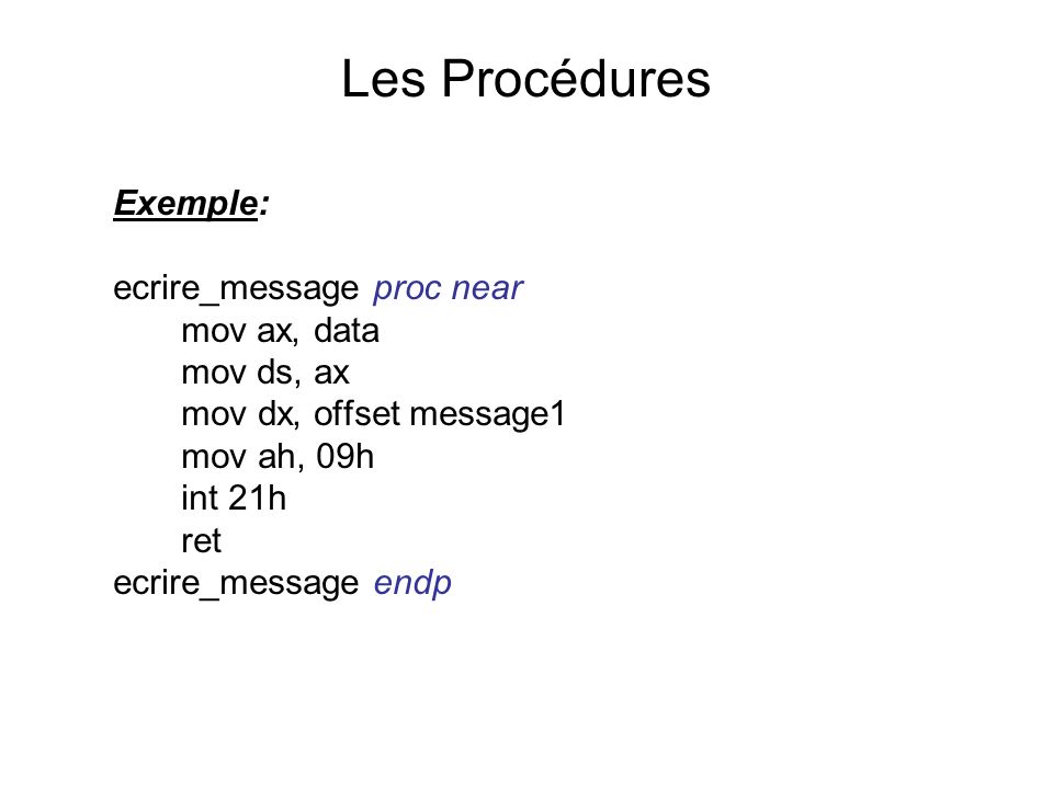 Exemple: ecrire_message proc near mov ax, data mov ds, ax mov dx, offset message1 mov ah, 09h int 21h ret ecrire_message endp Les Procédures