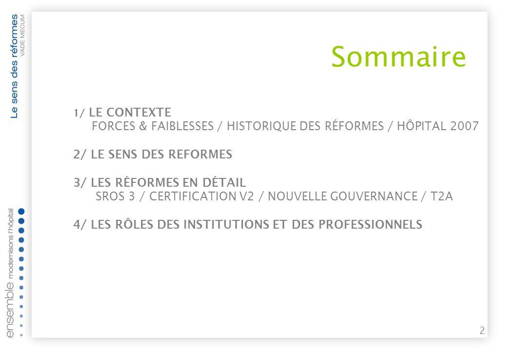 2 Sommaire 1/ LE CONTEXTE FORCES & FAIBLESSES / HISTORIQUE DES RÉFORMES / HÔPITAL 2007 2/ LE SENS DES REFORMES 3/ LES RÉFORMES EN DÉTAIL SROS 3 / CERTIFICATION V2 / NOUVELLE GOUVERNANCE / T2A 4/ LES RÔLES DES INSTITUTIONS ET DES PROFESSIONNELS