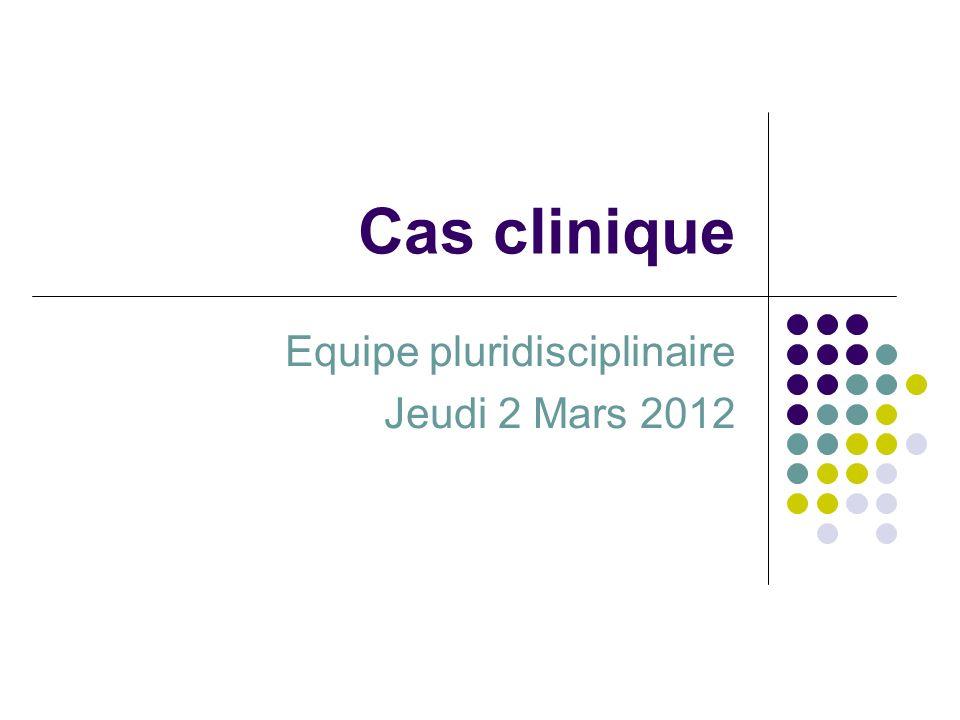 Cas clinique Equipe pluridisciplinaire Jeudi 2 Mars 2012