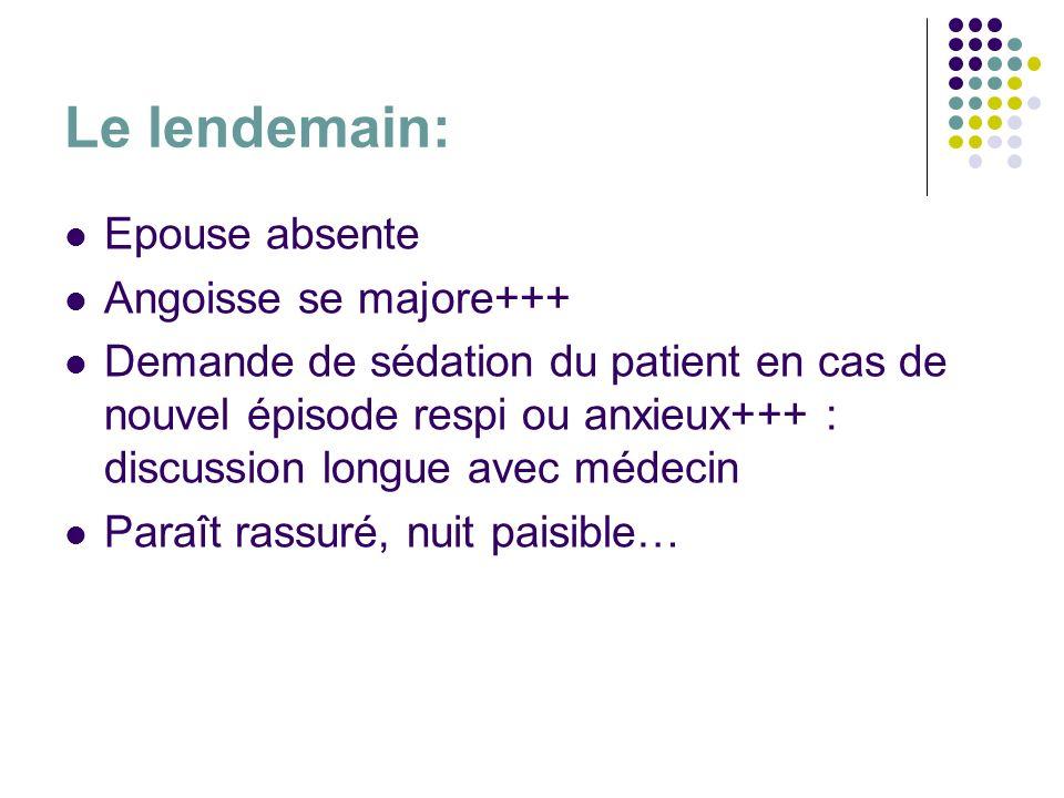 Le lendemain: Epouse absente Angoisse se majore+++ Demande de sédation du patient en cas de nouvel épisode respi ou anxieux+++ : discussion longue ave