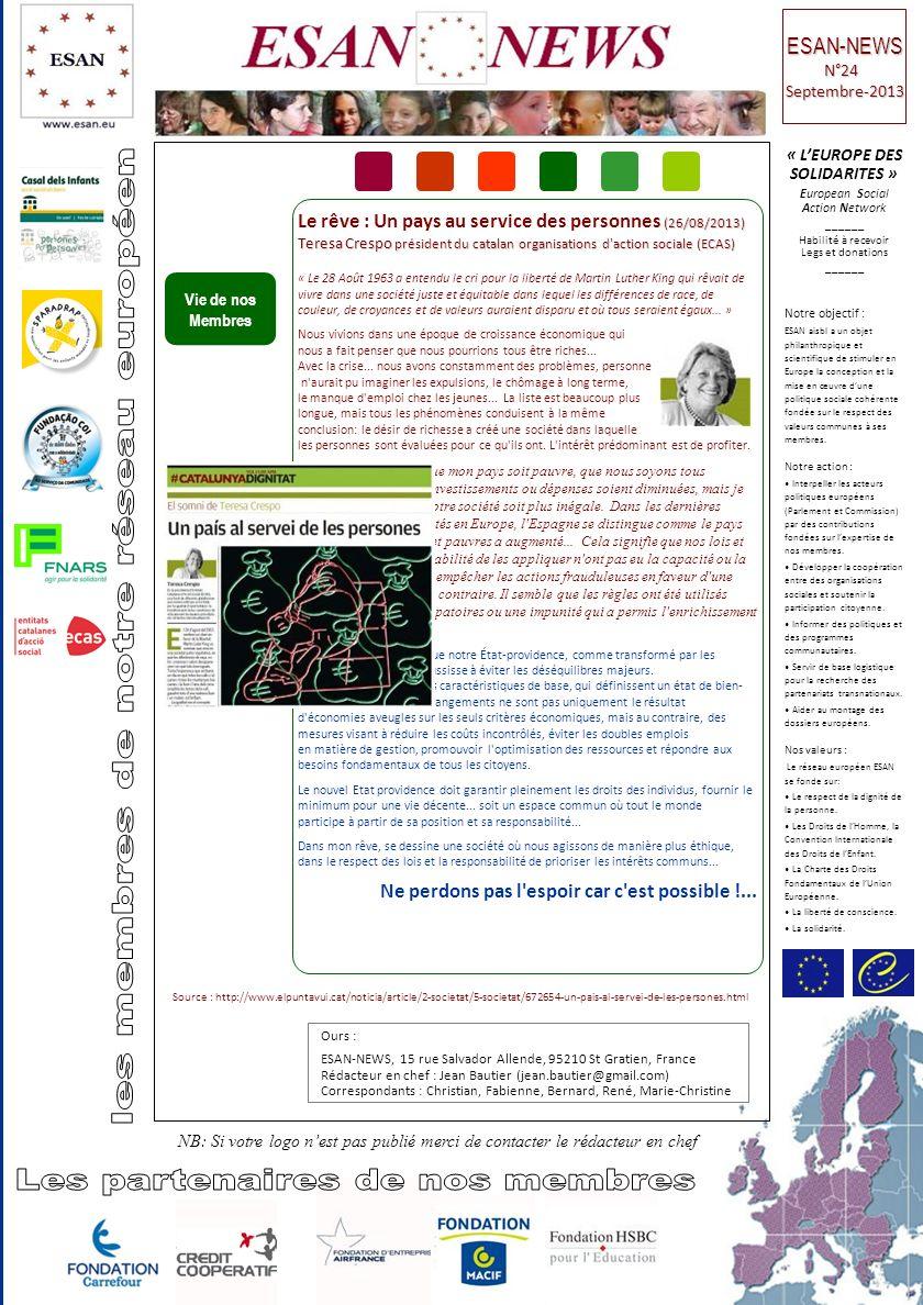 Vie de nos Membres Ours : ESAN-NEWS, 15 rue Salvador Allende, 95210 St Gratien, France Rédacteur en chef : Jean Bautier (jean.bautier@gmail.com) Correspondants : Christian, Fabienne, Bernard, René, Marie-Christine « LEUROPE DES SOLIDARITES » European Social Action Network ______ Habilité à recevoir Legs et donations ______ Notre objectif : ESAN aisbl a un objet philanthropique et scientifique de stimuler en Europe la conception et la mise en œuvre dune politique sociale cohérente fondée sur le respect des valeurs communes à ses membres.