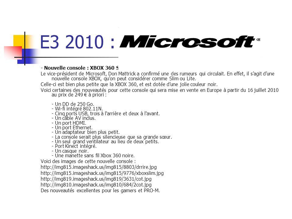 E3 2010 : - Nouvelle console : XBOX 360 Slim ou Lite. Le vice-président de Microsoft, Don Mattrick a confirmé une des rumeurs qui circulait. En effet,