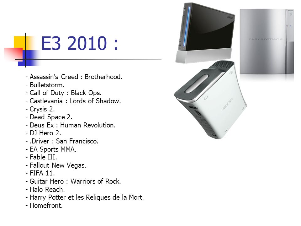 E3 2010 : - Assassin's Creed : Brotherhood. - Bulletstorm. - Call of Duty : Black Ops. - Castlevania : Lords of Shadow. - Crysis 2. - Dead Space 2. -