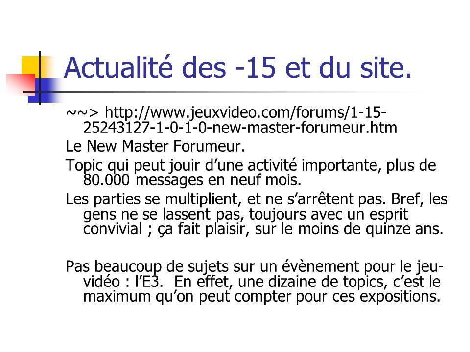 Actualité des -15 et du site. ~~> http://www.jeuxvideo.com/forums/1-15- 25243127-1-0-1-0-new-master-forumeur.htm Le New Master Forumeur. Topic qui peu