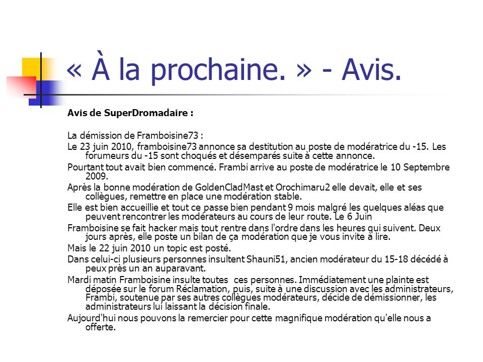« À la prochaine. » - Avis. Avis de SuperDromadaire : La démission de Framboisine73 : Le 23 juin 2010, framboisine73 annonce sa destitution au poste d