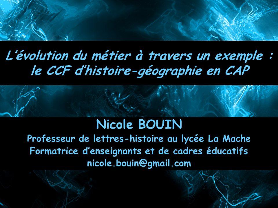Lévolution du métier à travers un exemple : le CCF dhistoire-géographie en CAP Nicole BOUIN Professeur de lettres-histoire au lycée La Mache Formatric
