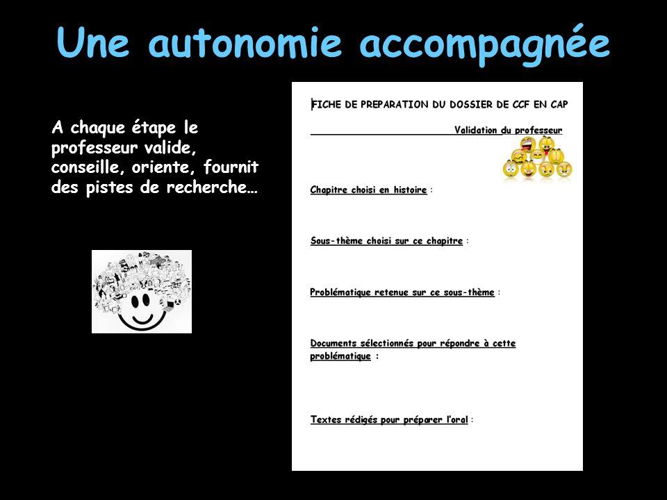Une autonomie accompagnée A chaque étape le professeur valide, conseille, oriente, fournit des pistes de recherche…