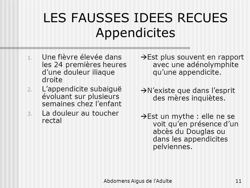 Abdomens Aigus de l'Adulte11 LES FAUSSES IDEES RECUES Appendicites 1. Une fièvre élevée dans les 24 premières heures dune douleur iliaque droite 2. La