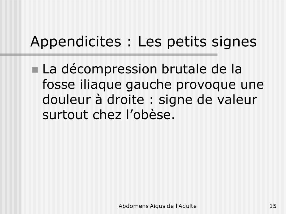 Abdomens Aigus de l'Adulte15 Appendicites : Les petits signes La décompression brutale de la fosse iliaque gauche provoque une douleur à droite : sign