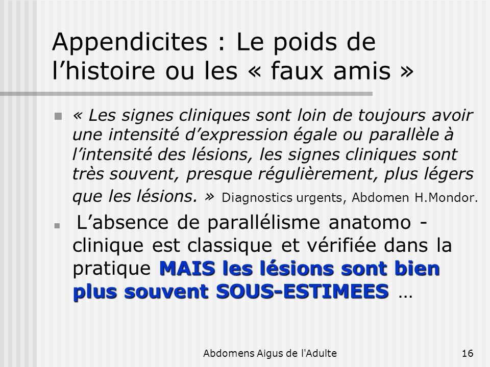 Abdomens Aigus de l'Adulte16 Appendicites : Le poids de lhistoire ou les « faux amis » « Les signes cliniques sont loin de toujours avoir une intensit