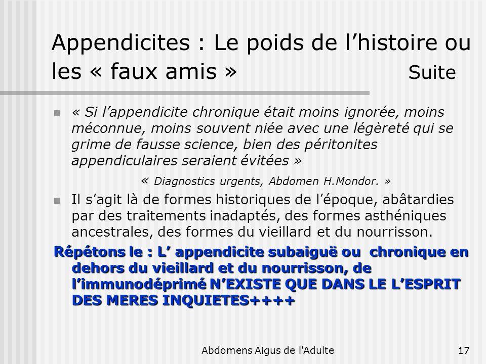 Abdomens Aigus de l'Adulte17 Appendicites : Le poids de lhistoire ou les « faux amis » Suite « Si lappendicite chronique était moins ignorée, moins mé