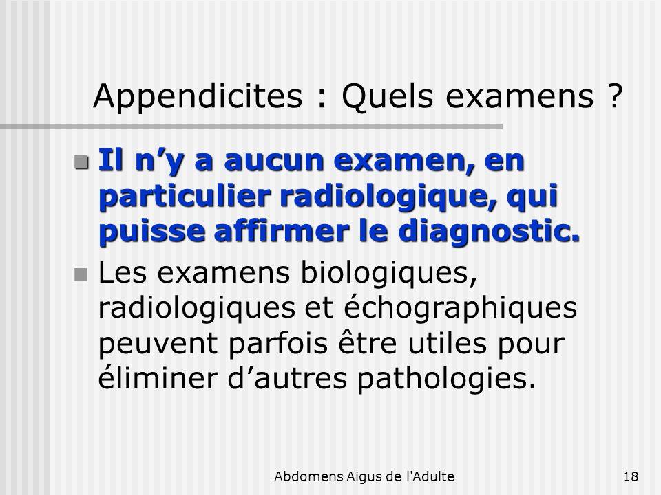 Abdomens Aigus de l'Adulte18 Appendicites : Quels examens ? Il ny a aucun examen, en particulier radiologique, qui puisse affirmer le diagnostic. Il n