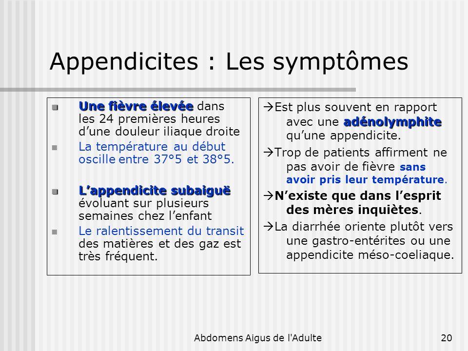 Abdomens Aigus de l'Adulte20 Appendicites : Les symptômes Une fièvre élevée Une fièvre élevée dans les 24 premières heures dune douleur iliaque droite