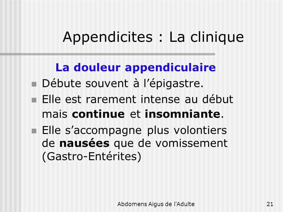 Abdomens Aigus de l'Adulte21 Appendicites : La clinique La douleur appendiculaire Débute souvent à lépigastre. Elle est rarement intense au début mais