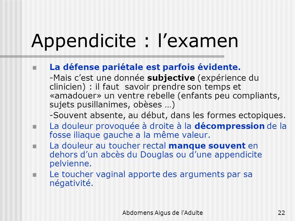 Abdomens Aigus de l'Adulte22 Appendicite : lexamen La défense pariétale est parfois évidente. subjective -Mais cest une donnée subjective (expérience