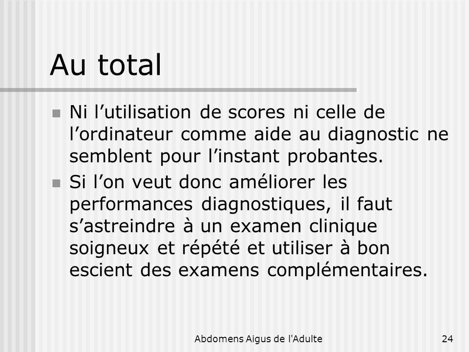 Abdomens Aigus de l'Adulte24 Au total Ni lutilisation de scores ni celle de lordinateur comme aide au diagnostic ne semblent pour linstant probantes.