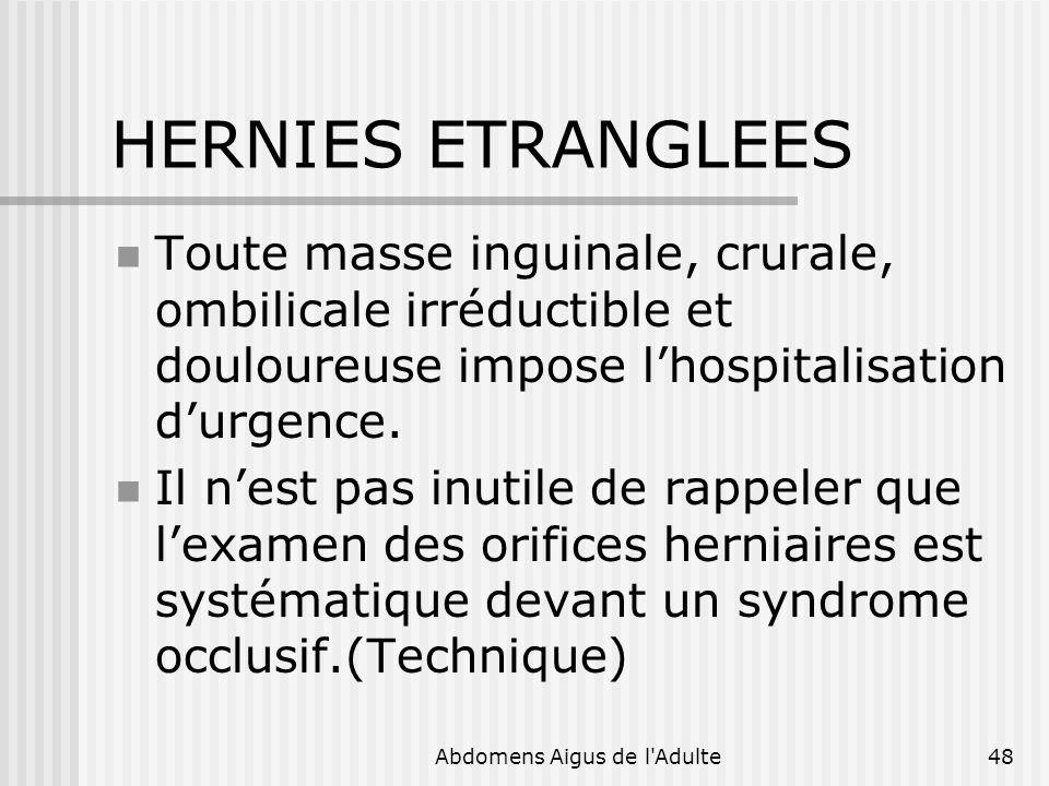 Abdomens Aigus de l'Adulte48 HERNIES ETRANGLEES Toute masse inguinale, crurale, ombilicale irréductible et douloureuse impose lhospitalisation durgenc