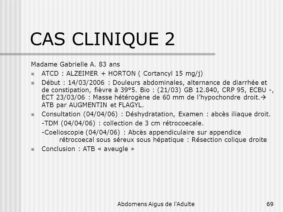 Abdomens Aigus de l'Adulte69 CAS CLINIQUE 2 Madame Gabrielle A. 83 ans ATCD : ALZEIMER + HORTON ( Cortancyl 15 mg/j) Début : 14/03/2006 : Douleurs abd