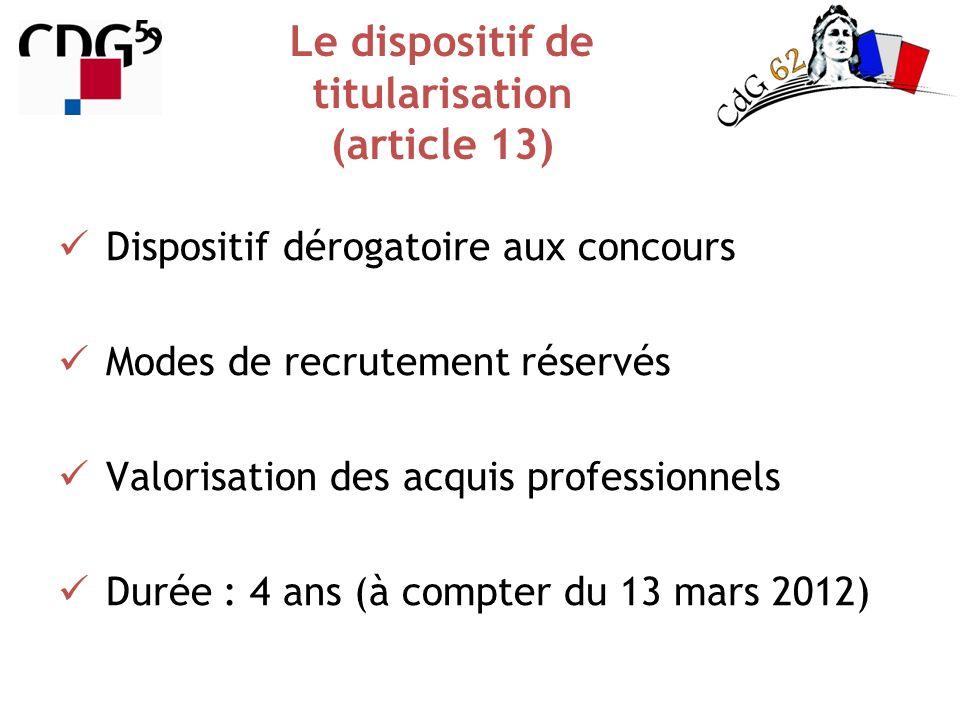Le dispositif de titularisation (article 13) Dispositif dérogatoire aux concours Modes de recrutement réservés Valorisation des acquis professionnels