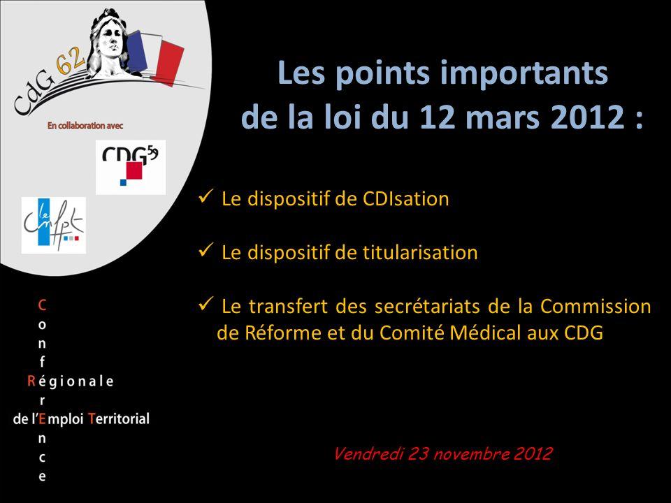 Vendredi 23 novembre 2012 Les points importants de la loi du 12 mars 2012 : Le dispositif de CDIsation Le dispositif de titularisation Le transfert de