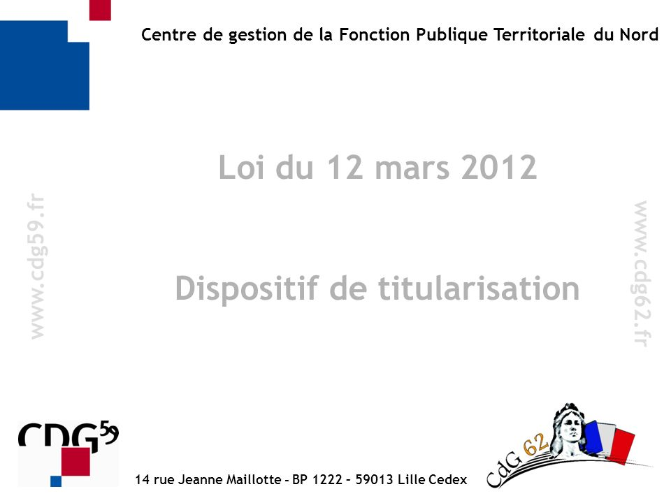 w w w. c d g 5 9. f r Centre de gestion de la Fonction Publique Territoriale du Nord Loi du 12 mars 2012 Dispositif de titularisation 14 rue Jeanne Ma