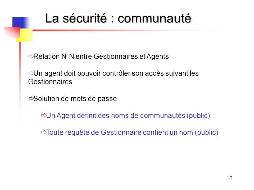 27 La sécurité : communauté Relation N-N entre Gestionnaires et Agents Un agent doit pouvoir contrôler son accès suivant les Gestionnaires Solution de mots de passe Un Agent définit des noms de communautés (public) Toute requête de Gestionnaire contient un nom (public)