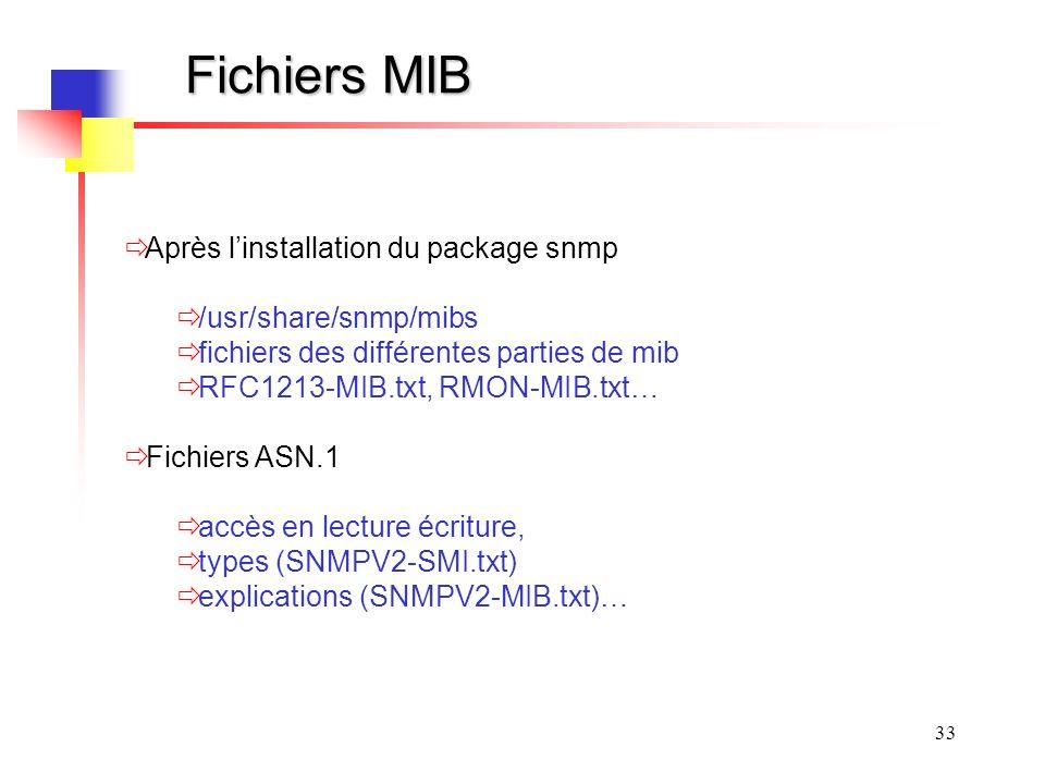 33 Fichiers MIB Après linstallation du package snmp /usr/share/snmp/mibs fichiers des différentes parties de mib RFC1213-MIB.txt, RMON-MIB.txt… Fichiers ASN.1 accès en lecture écriture, types (SNMPV2-SMI.txt) explications (SNMPV2-MIB.txt)…