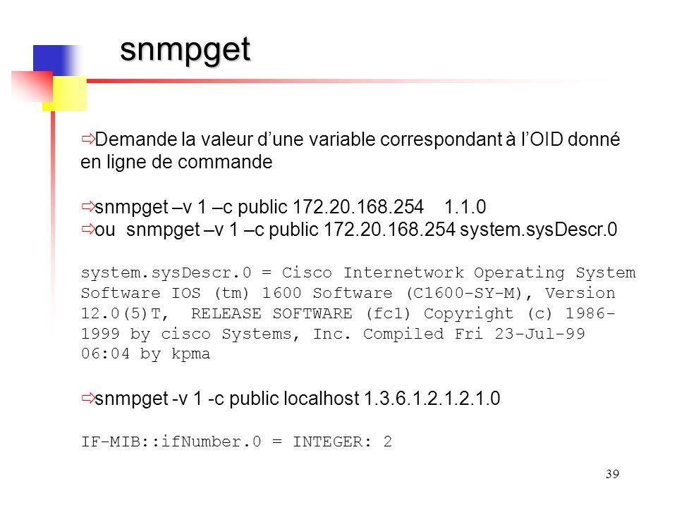 39 snmpget Demande la valeur dune variable correspondant à lOID donné en ligne de commande snmpget –v 1 –c public 172.20.168.254 1.1.0 ou snmpget –v 1 –c public 172.20.168.254 system.sysDescr.0 system.sysDescr.0 = Cisco Internetwork Operating System Software IOS (tm) 1600 Software (C1600-SY-M), Version 12.0(5)T, RELEASE SOFTWARE (fc1) Copyright (c) 1986- 1999 by cisco Systems, Inc.