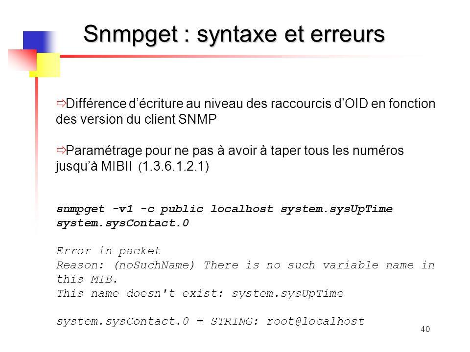 40 Snmpget : syntaxe et erreurs Différence décriture au niveau des raccourcis dOID en fonction des version du client SNMP Paramétrage pour ne pas à avoir à taper tous les numéros jusquà MIBII ( 1.3.6.1.2.1) snmpget -v1 -c public localhost system.sysUpTime system.sysContact.0 Error in packet Reason: (noSuchName) There is no such variable name in this MIB.