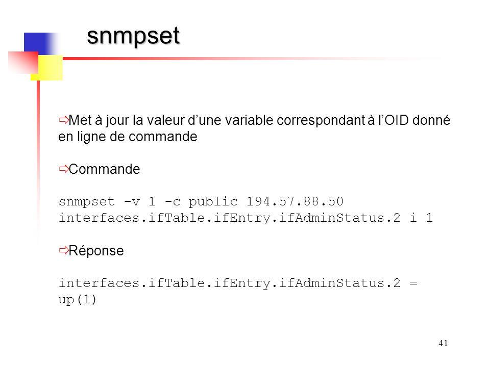 41 snmpset Met à jour la valeur dune variable correspondant à lOID donné en ligne de commande Commande snmpset -v 1 -c public 194.57.88.50 interfaces.ifTable.ifEntry.ifAdminStatus.2 i 1 Réponse interfaces.ifTable.ifEntry.ifAdminStatus.2 = up(1)