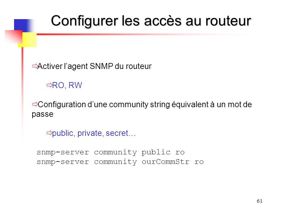 61 Configurer les accès au routeur Activer lagent SNMP du routeur RO, RW Configuration dune community string équivalent à un mot de passe public, private, secret… snmp-server community public ro snmp-server community ourCommStr ro