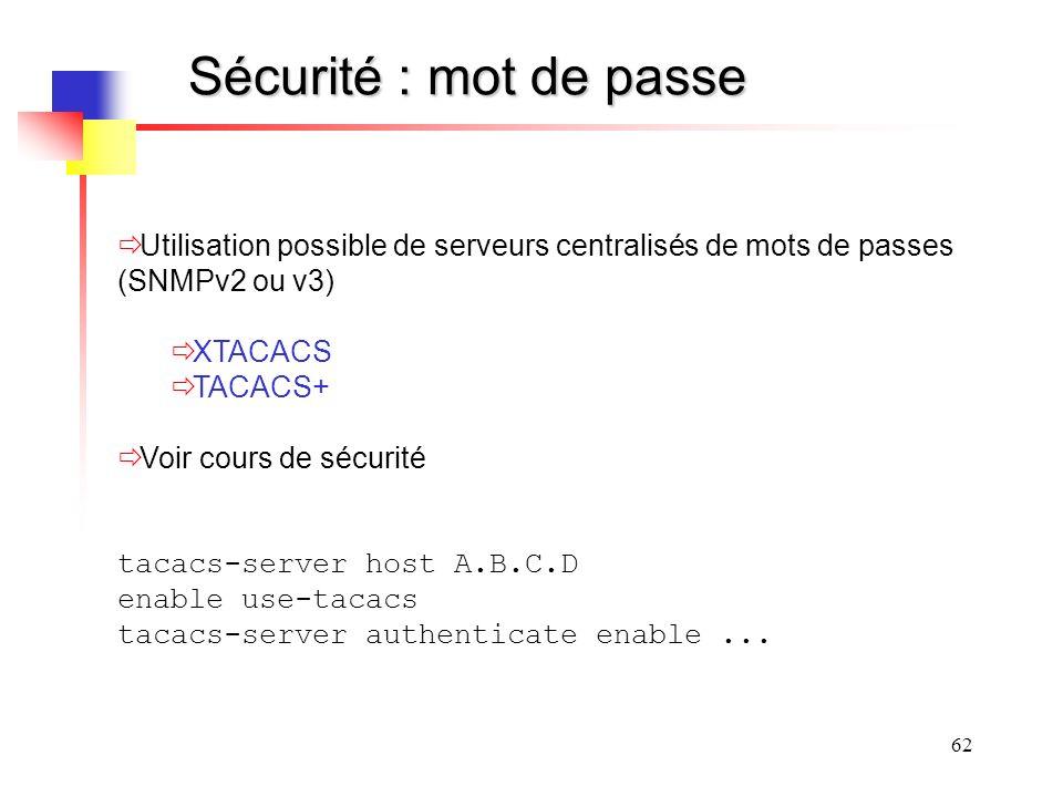 62 Sécurité : mot de passe Utilisation possible de serveurs centralisés de mots de passes (SNMPv2 ou v3) XTACACS TACACS+ Voir cours de sécurité tacacs-server host A.B.C.D enable use-tacacs tacacs-server authenticate enable...