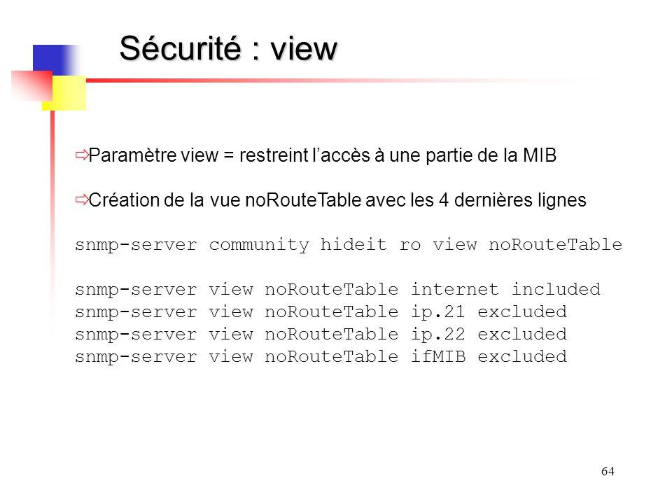 64 Sécurité : view Paramètre view = restreint laccès à une partie de la MIB Création de la vue noRouteTable avec les 4 dernières lignes snmp-server community hideit ro view noRouteTable snmp-server view noRouteTable internet included snmp-server view noRouteTable ip.21 excluded snmp-server view noRouteTable ip.22 excluded snmp-server view noRouteTable ifMIB excluded