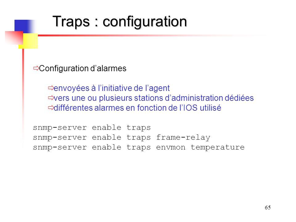 65 Traps : configuration Configuration dalarmes envoyées à linitiative de lagent vers une ou plusieurs stations dadministration dédiées différentes alarmes en fonction de lIOS utilisé snmp-server enable traps snmp-server enable traps frame-relay snmp-server enable traps envmon temperature
