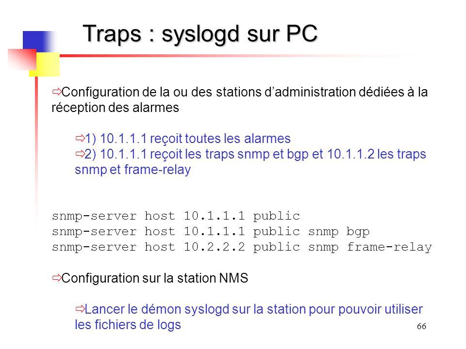 66 Traps : syslogd sur PC Configuration de la ou des stations dadministration dédiées à la réception des alarmes 1) 10.1.1.1 reçoit toutes les alarmes 2) 10.1.1.1 reçoit les traps snmp et bgp et 10.1.1.2 les traps snmp et frame-relay snmp-server host 10.1.1.1 public snmp-server host 10.1.1.1 public snmp bgp snmp-server host 10.2.2.2 public snmp frame-relay Configuration sur la station NMS Lancer le démon syslogd sur la station pour pouvoir utiliser les fichiers de logs