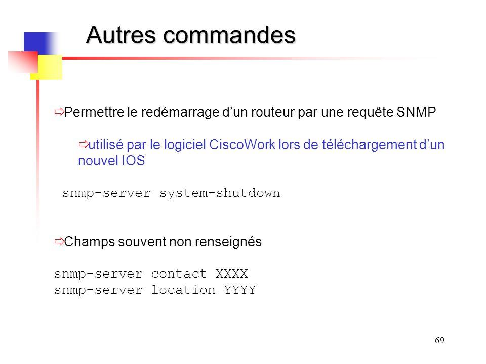69 Autres commandes Permettre le redémarrage dun routeur par une requête SNMP utilisé par le logiciel CiscoWork lors de téléchargement dun nouvel IOS snmp-server system-shutdown Champs souvent non renseignés snmp-server contact XXXX snmp-server location YYYY