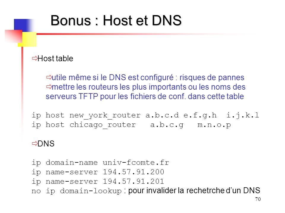 70 Bonus : Host et DNS Host table utile même si le DNS est configuré : risques de pannes mettre les routeurs les plus importants ou les noms des serveurs TFTP pour les fichiers de conf.