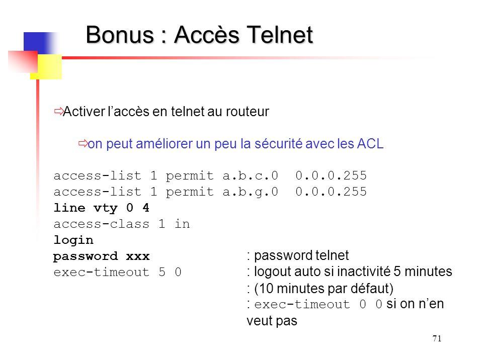 71 Bonus : Accès Telnet Activer laccès en telnet au routeur on peut améliorer un peu la sécurité avec les ACL access-list 1 permit a.b.c.0 0.0.0.255 access-list 1 permit a.b.g.0 0.0.0.255 line vty 0 4 access-class 1 in login password xxx : password telnet exec-timeout 5 0 : logout auto si inactivité 5 minutes : (10 minutes par défaut) : exec-timeout 0 0 si on nen veut pas