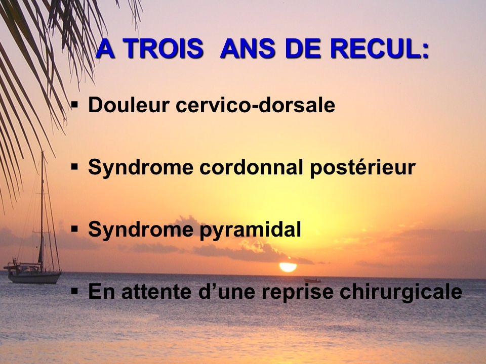 A TROIS ANS DE RECUL: Douleur cervico-dorsale Syndrome cordonnal postérieur Syndrome pyramidal En attente dune reprise chirurgicale
