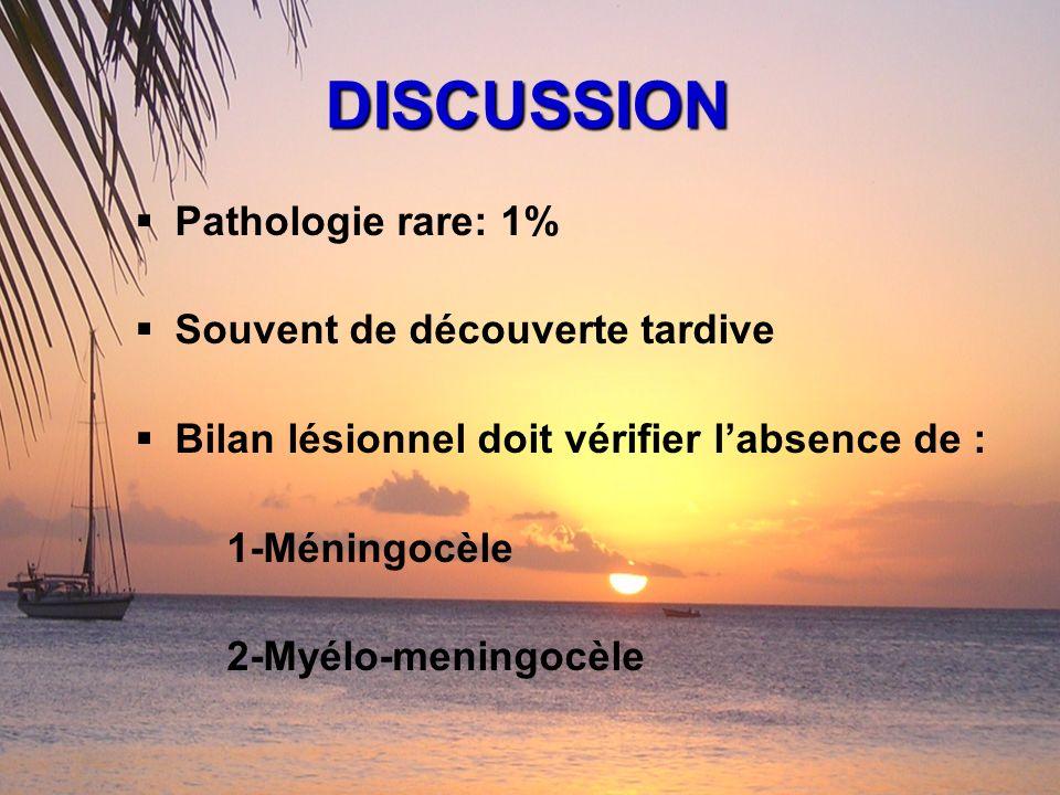 DISCUSSION Pathologie rare: 1% Souvent de découverte tardive Bilan lésionnel doit vérifier labsence de : 1-Méningocèle 2-Myélo-meningocèle