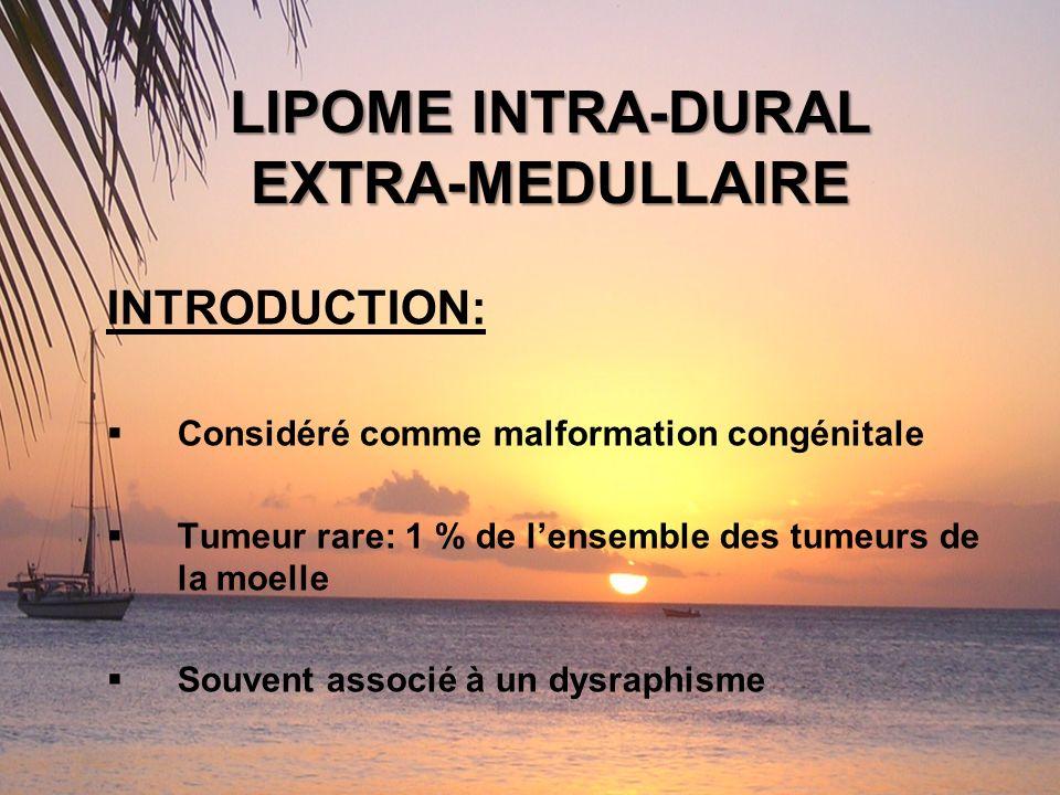 LIPOME INTRA-DURAL EXTRA-MEDULLAIRE INTRODUCTION: Considéré comme malformation congénitale Tumeur rare: 1 % de lensemble des tumeurs de la moelle Souv