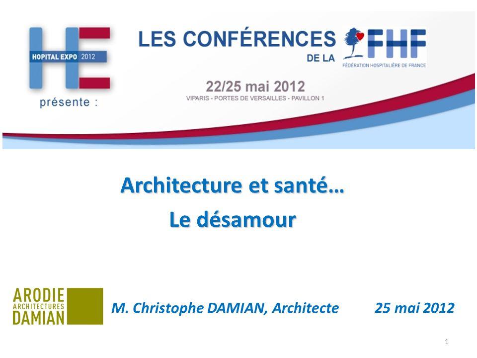 Architecture et santé… Le désamour M. Christophe DAMIAN, Architecte 25 mai 2012 1