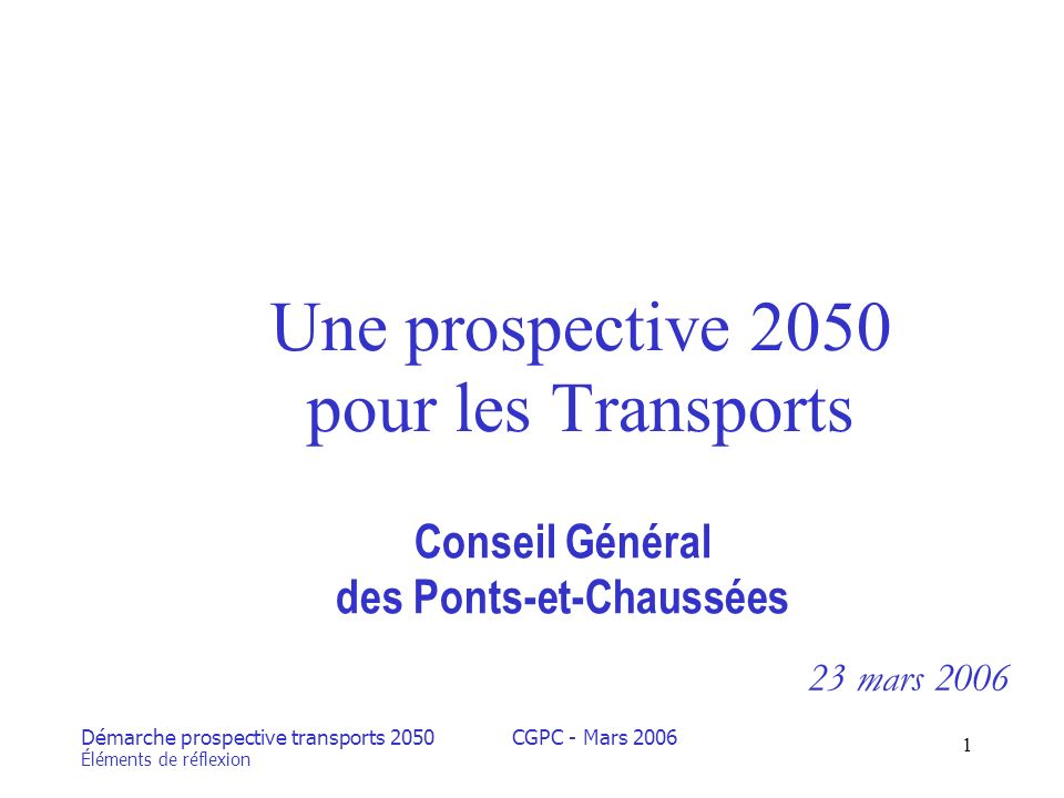 Démarche prospective transports 2050 Éléments de réflexion CGPC - Mars 2006 1 Une prospective 2050 pour les Transports Conseil Général des Ponts-et-Chaussées 23 mars 2006