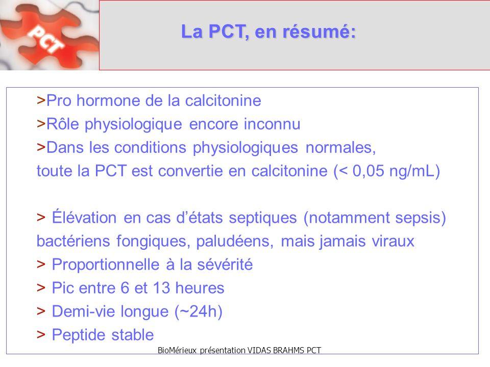 BioMérieux présentation VIDAS BRAHMS PCT La PCT, en résumé: >Élévation en cas détats septiques (notamment sepsis) bactériens fongiques, paludéens, mais jamais viraux >Proportionnelle à la sévérité >Pic entre 6 et 13 heures >Demi-vie longue (~24h) >Peptide stable >Pro hormone de la calcitonine >Rôle physiologique encore inconnu >Dans les conditions physiologiques normales, toute la PCT est convertie en calcitonine (< 0,05 ng/mL)