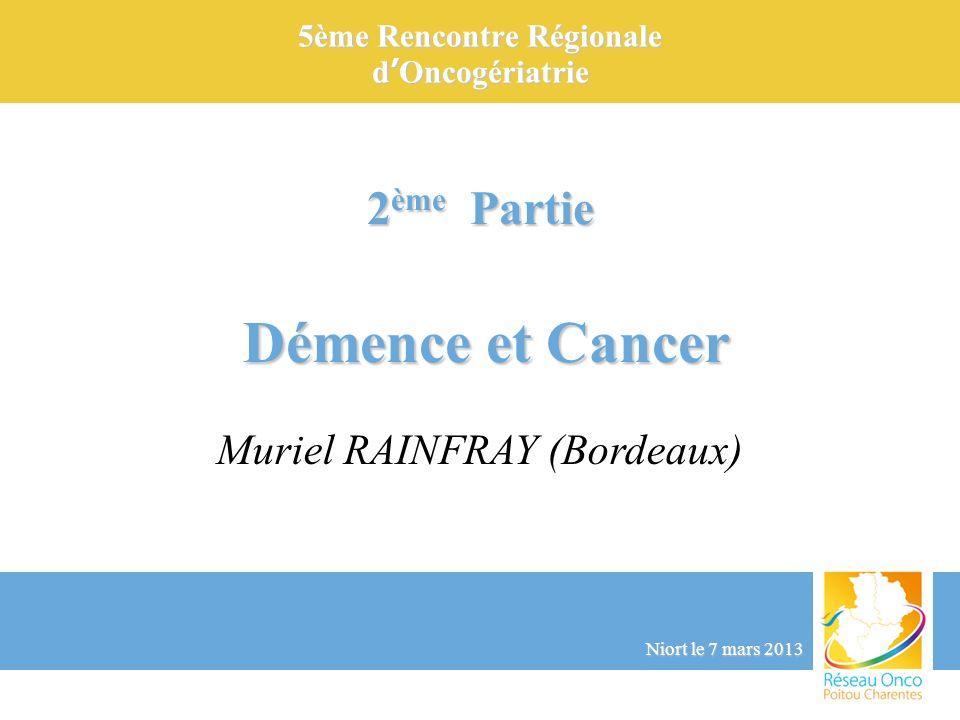 5ème Rencontre Régionale dOncogériatrie Niort le 7 mars 2013 2 ème Partie Démence et Cancer Démence et Cancer Muriel RAINFRAY (Bordeaux)