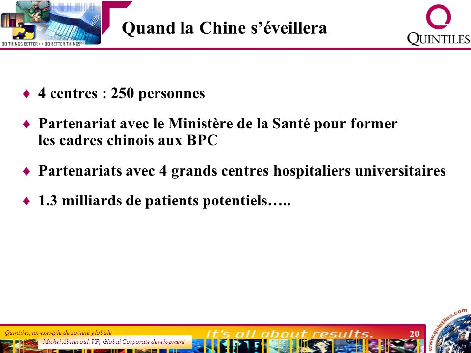 Michel Abiteboul, VP, Global Corporate development Quintiles, un exemple de société globale 20 Quand la Chine séveillera 4 centres : 250 personnes Par