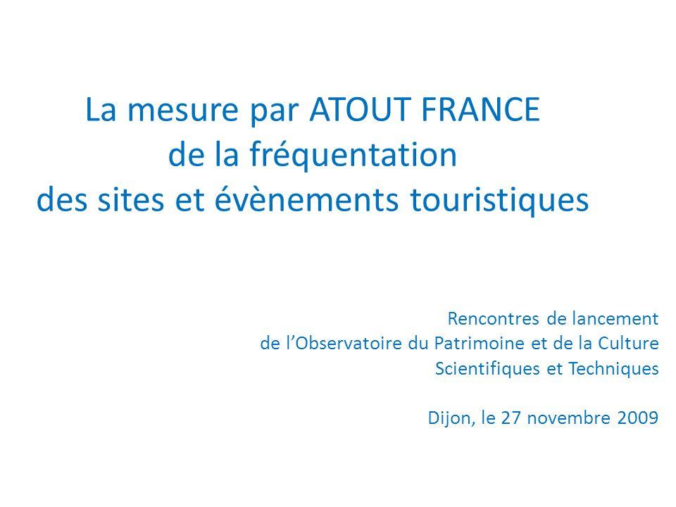 La mesure par ATOUT FRANCE de la fréquentation des sites et évènements touristiques Rencontres de lancement de lObservatoire du Patrimoine et de la Culture Scientifiques et Techniques Dijon, le 27 novembre 2009