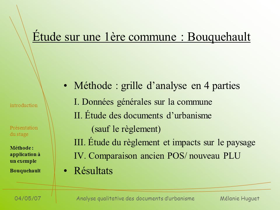 Mélanie Huguet 04/05/07Analyse qualitative des documents durbanisme Étude sur une 1ère commune : Bouquehault Méthode : grille danalyse en 4 parties I.